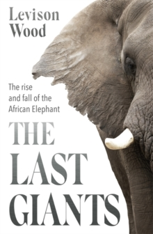 The Last Giants : The Rise and Fall of the African Elephant, Hardback Book