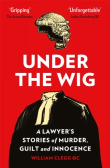 Under the Wig : A Lawyer's Stories of Murder, Guilt and Innocence, Paperback / softback Book