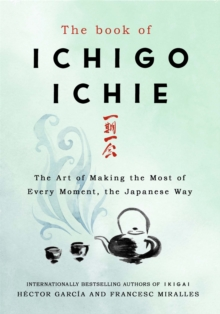 The Book of Ichigo Ichie : The Art of Making the Most of Every Moment, the Japanese Way, Hardback Book