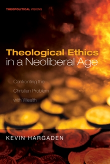 Theological Ethics in a Neoliberal Age : Confronting the Christian Problem with Wealth, EPUB eBook