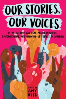 Our Stories, Our Voices : 21 YA Authors Get Real About Injustice, Empowerment, and Growing Up Female in America, Hardback Book