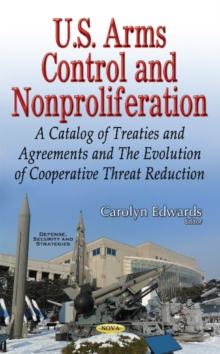 U.S. Arms Control & Nonproliferation : A Catalog of Treaties & Agreements & the Evolution of Cooperative Threat Reduction, Hardback Book