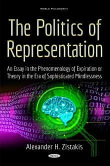 Politics of Representation : An Essay in the Phenomenology of Expiration or Theory in the Era of Sophisticated Mindlessness, Hardback Book