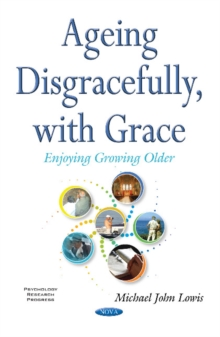 Ageing Disgracefully, with Grace : Enjoying Growing Older, Paperback Book