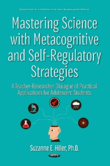 Mastering Science with Metacognitive & Self-Regulatory Strategies : A Teacher-Researcher Dialogue of Practical Applications for Adolescent Students, Hardback Book