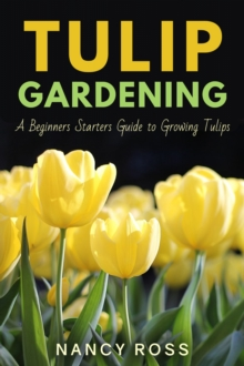 Tulip Gardening : A Beginners Starters Guide to Growing Tulips, EPUB eBook