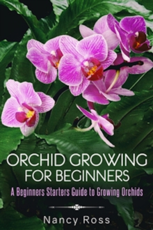 Orchid Growing for Beginners : A Beginners Starters Guide to Growing Orchids, EPUB eBook