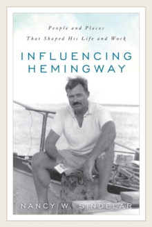 Influencing Hemingway : People and Places That Shaped His Life and Work, Paperback / softback Book