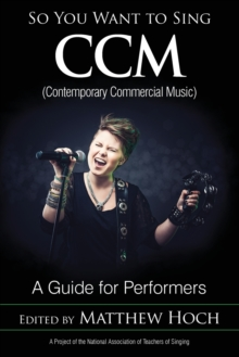 So You Want to Sing CCM (Contemporary Commercial Music) : A Guide for Performers, Paperback Book