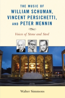 The Music of William Schuman, Vincent Persichetti, and Peter Mennin : Voices of Stone and Steel, Paperback Book