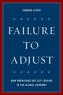 Failure to Adjust : How Americans Got Left Behind in the Global Economy, Paperback Book