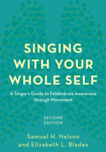 Singing with Your Whole Self : A Singer's Guide to Feldenkrais Awareness through Movement, Paperback Book
