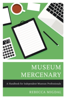 Museum Mercenary : A Handbook for Independent Museum Professionals, PDF eBook