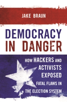 Democracy in Danger : How Hackers and Activists Exposed Fatal Flaws in the Election System, Hardback Book
