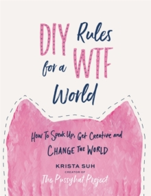 DIY Rules for a WTF World : How to Speak Up, Get Creative, and Change the World, Hardback Book