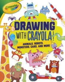 Drawing with Crayola (R) ! : Animals, Robots, Monsters, Cars, and More, EPUB eBook