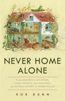 Never Home Alone : From Microbes to Millipedes, Camel Crickets, and Honeybees, the Natural History of Where We Live, Hardback Book