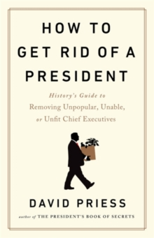 How to Get Rid of a President : History's Guide to Removing Unpopular, Unable, or Unfit Chief Executives, Hardback Book