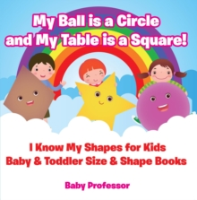 My Ball is a Circle and My Table is a Square! I Know My Shapes for Kids - Baby & Toddler Size & Shape Books, EPUB eBook