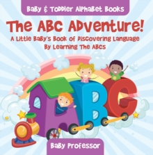 The ABC Adventure! A Little Baby's Book of Discovering Language By Learning The ABCs. - Baby & Toddler Alphabet Books, EPUB eBook