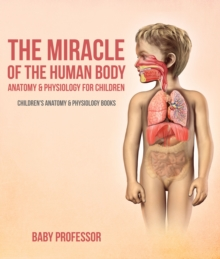 The Miracle of the Human Body: Anatomy & Physiology for Children - Children's Anatomy & Physiology Books, EPUB eBook