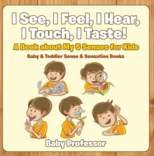 I See, I Feel, I Hear, I Touch, I Taste! A Book About My 5 Senses for Kids - Baby & Toddler Sense & Sensation Books, EPUB eBook