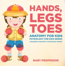 Hands, Legs and Toes Anatomy for Kids: Physiology for Kids Series - Children's Anatomy & Physiology Books, EPUB eBook