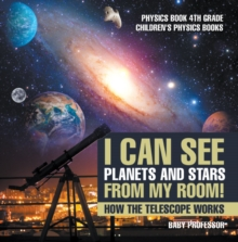 I Can See Planets and Stars from My Room! How The Telescope Works - Physics Book 4th Grade | Children's Physics Books, PDF eBook