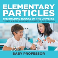 Elementary Particles : The Building Blocks of the Universe - Physics and the Universe | Children's Physics Books, PDF eBook