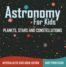 Astronomy For Kids: Planets, Stars and Constellations - Intergalactic Kids Book Edition, EPUB eBook