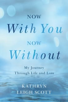 Now with You, Now Without : My Journey Through Life and Loss, Paperback Book