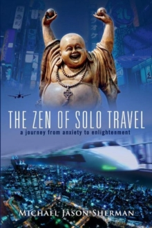 The Zen of Solo Travel : A Journey from Anxiety to Enlightenment, Paperback / softback Book