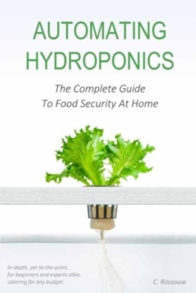 Automating Hydroponics : The Complete Guide To Food Security At Home, Paperback / softback Book