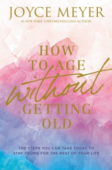 How to Age Without Getting Old : The Steps You Can Take Today to Stay Young for the Rest of Your Life, Hardback Book