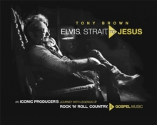 Elvis, Strait, to Jesus : An Iconic Producer's Journey with Legends of Rock 'n' Roll, Country, and Gospel Music, Hardback Book
