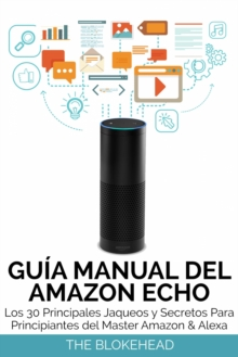 Guia Manual del Amazon Echo : Los 30 Principales Jaqueos y Secretos Para Principiantes del  Master Amazon & Alexa, EPUB eBook