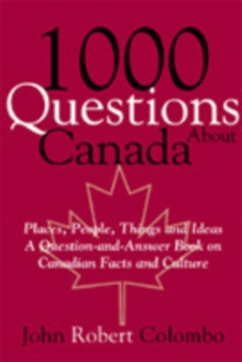 1000 Questions About Canada : Places, People, Things and Ideas, A Question-and-Answer Book on Canadian Facts and Culture, PDF eBook