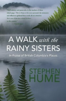 Walk with the Rainy Sisters : In Praise of British Columbia's Places, Hardback Book