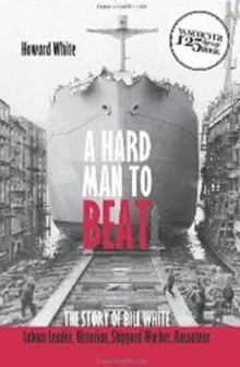 Hard Man to Beat : The Story of Bill White -- Labour Leader, Historian, Shipyard Worker, Raconteur, Paperback Book