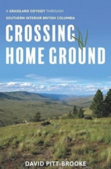 Crossing Home Ground : A Grassland Odyssey through Southern Interior British Columbia, Hardback Book