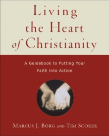Living the Heart of Christianity : A Guidebook for Putting Your Faith into Action, Paperback Book