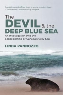 The Devil and the Deep Blue Sea : An Investigation into the Scapegoating of Canada's Grey Seal, Paperback Book
