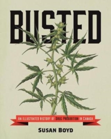 Busted : An Illustrated History of Drug Prohibition in Canada, Paperback Book