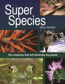 Super Species : The Creatures That Will Dominate the Planet, Hardback Book