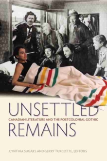 Unsettled Remains : Canadian Literature and the Postcolonial Gothic, Paperback Book