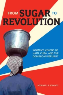 From Sugar to Revolution : Women's Visions of Haiti, Cuba, and the Dominican Republic, Hardback Book