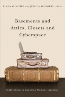 Basements and Attics, Closets and Cyberspace : Explorations in Canadian Womens Archives, Hardback Book