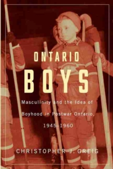 Ontario Boys : Masculinity & the Idea of Boyhood in Postwar Ontario, 1945-1960, Paperback Book