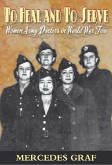 To Heal and To Serve : Women Army Doctors in World War Two, Paperback Book
