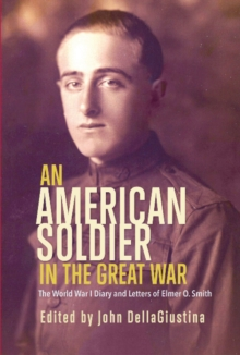 An American Soldier in the Great War : The World War I Diary and Letters of Elmer O. Smith, Paperback Book